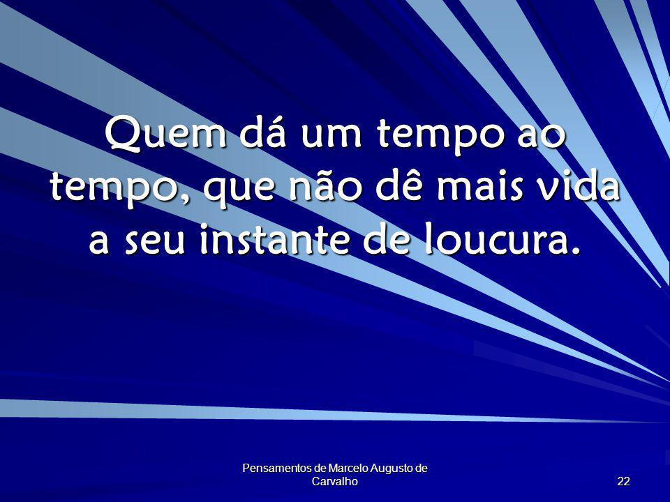 Pensamentos de Marcelo Augusto de Carvalho 22 Quem dá um tempo ao tempo, que não dê mais vida a seu instante de loucura.