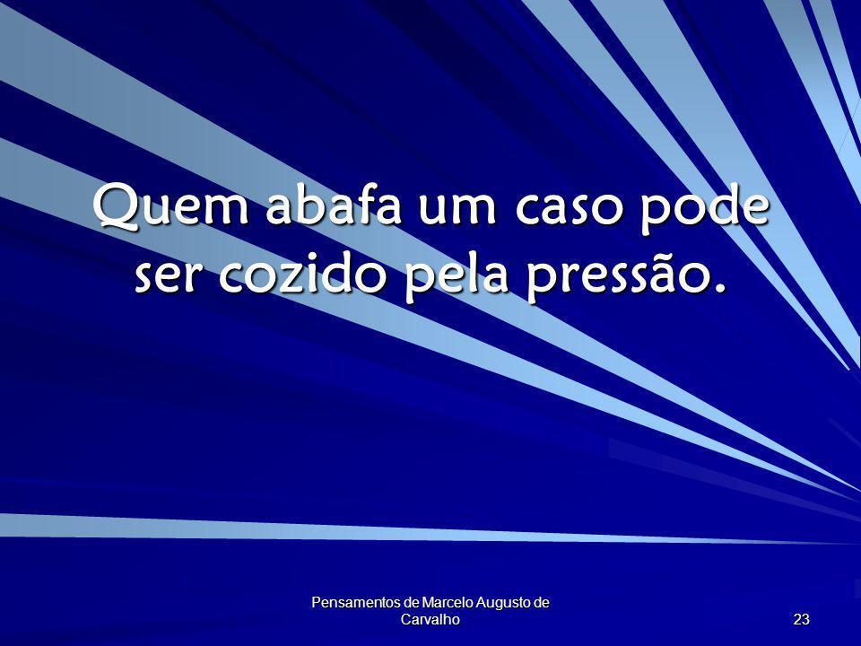 Pensamentos de Marcelo Augusto de Carvalho 23 Quem abafa um caso pode ser cozido pela pressão.