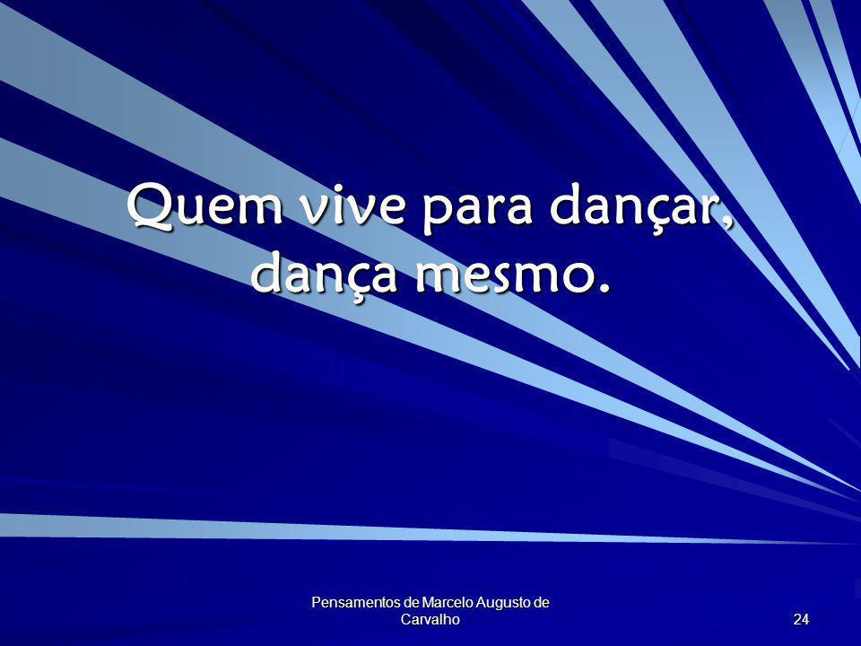 Pensamentos de Marcelo Augusto de Carvalho 24 Quem vive para dançar, dança mesmo.