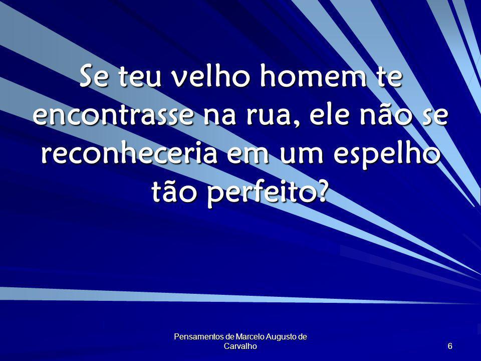 Pensamentos de Marcelo Augusto de Carvalho 6 Se teu velho homem te encontrasse na rua, ele não se reconheceria em um espelho tão perfeito?