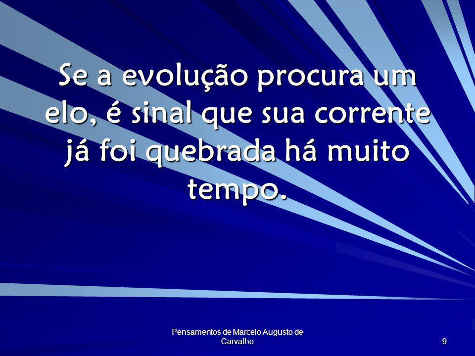 Pensamentos de Marcelo Augusto de Carvalho 9 Se a evolução procura um elo, é sinal que sua corrente já foi quebrada há muito tempo.