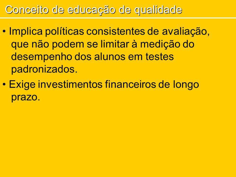 Implica políticas consistentes de avaliação, que não podem se limitar à medição do desempenho dos alunos em testes padronizados. Exige investimentos f