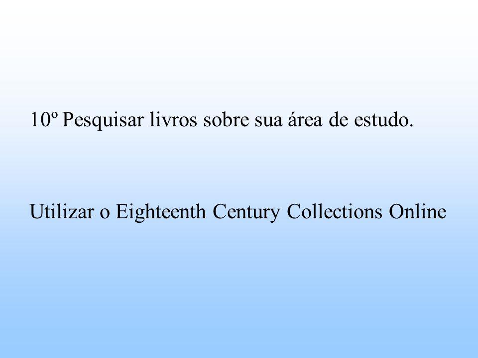 10º Pesquisar livros sobre sua área de estudo. Utilizar o Eighteenth Century Collections Online