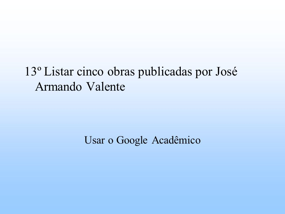 13º Listar cinco obras publicadas por José Armando Valente Usar o Google Acadêmico