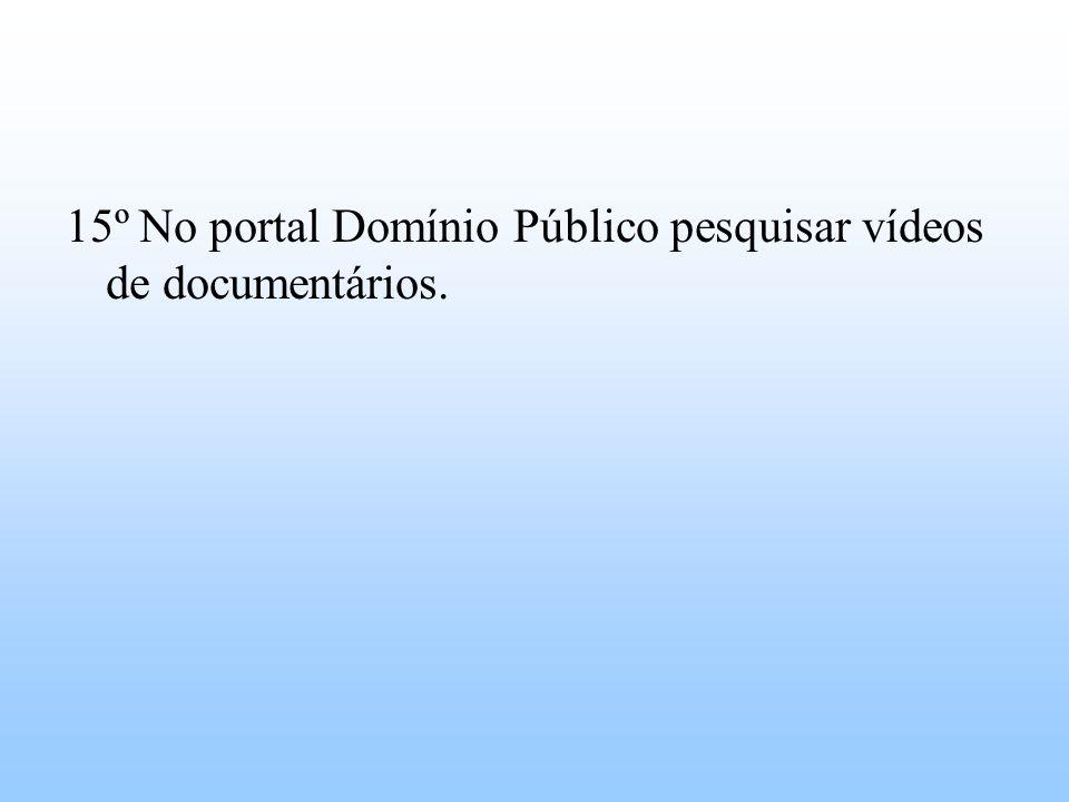 15º No portal Domínio Público pesquisar vídeos de documentários.