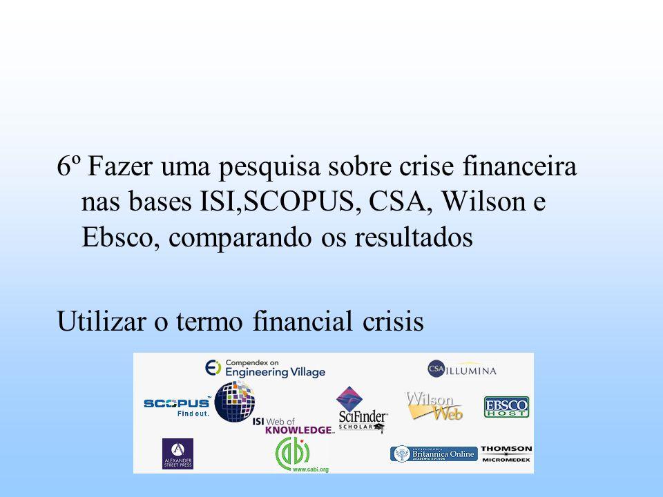 6º Fazer uma pesquisa sobre crise financeira nas bases ISI,SCOPUS, CSA, Wilson e Ebsco, comparando os resultados Utilizar o termo financial crisis