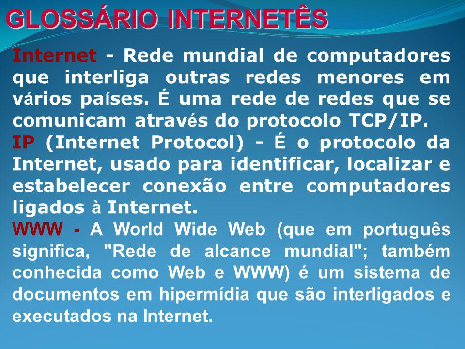 GLOSSÁRIO INTERNETÊS Internet - Rede mundial de computadores que interliga outras redes menores em v á rios pa í ses.