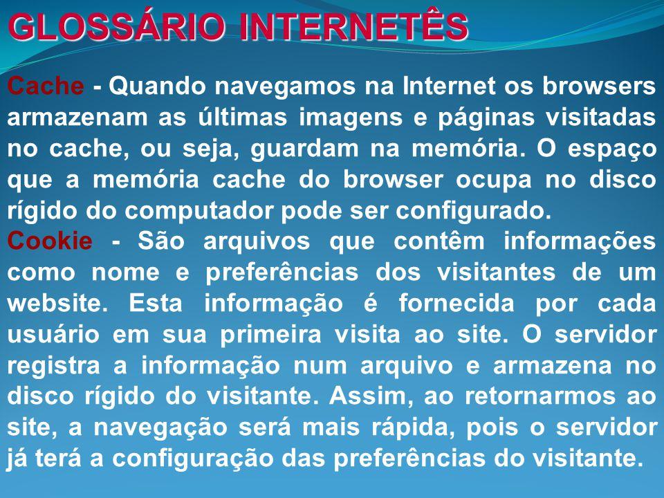 GLOSSÁRIO INTERNETÊS Cache - Quando navegamos na Internet os browsers armazenam as últimas imagens e páginas visitadas no cache, ou seja, guardam na memória.