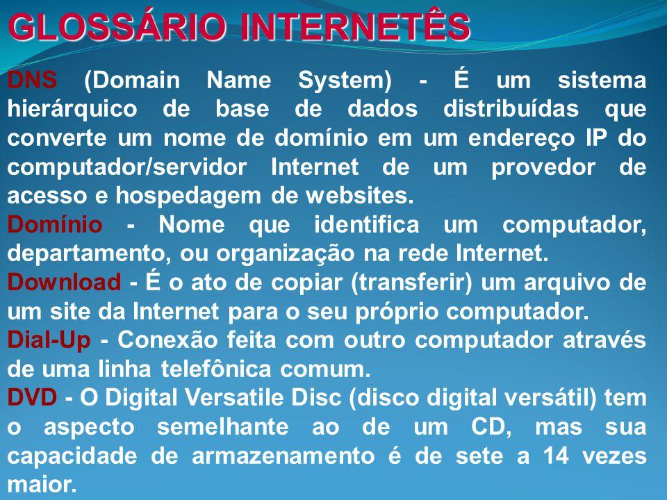 GLOSSÁRIO INTERNETÊS DNS (Domain Name System) - É um sistema hierárquico de base de dados distribuídas que converte um nome de domínio em um endereço IP do computador/servidor Internet de um provedor de acesso e hospedagem de websites.