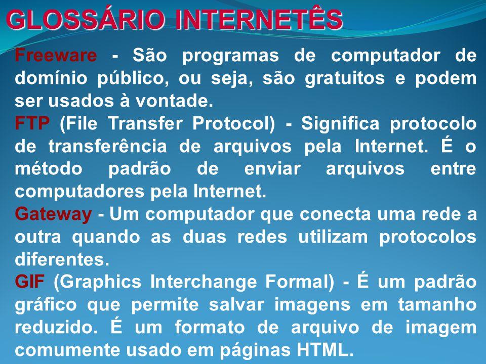 GLOSSÁRIO INTERNETÊS Freeware - São programas de computador de domínio público, ou seja, são gratuitos e podem ser usados à vontade.