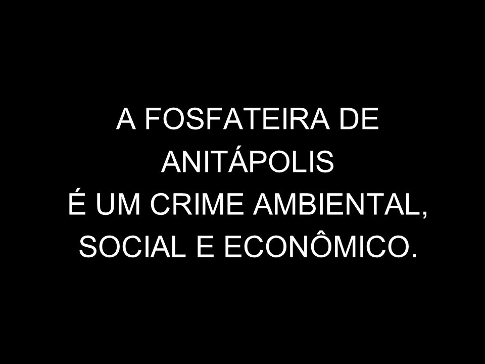 A FOSFATEIRA DE ANITÁPOLIS É UM CRIME AMBIENTAL, SOCIAL E ECONÔMICO.
