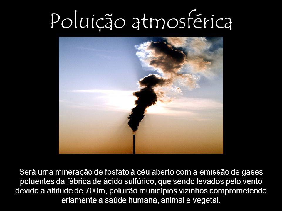 Poluição atmosférica Será uma mineração de fosfato à céu aberto com a emissão de gases poluentes da fábrica de ácido sulfúrico, que sendo levados pelo