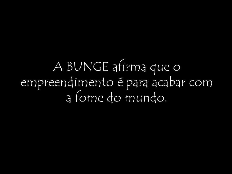 A BUNGE afirma que o empreendimento é para acabar com a fome do mundo.