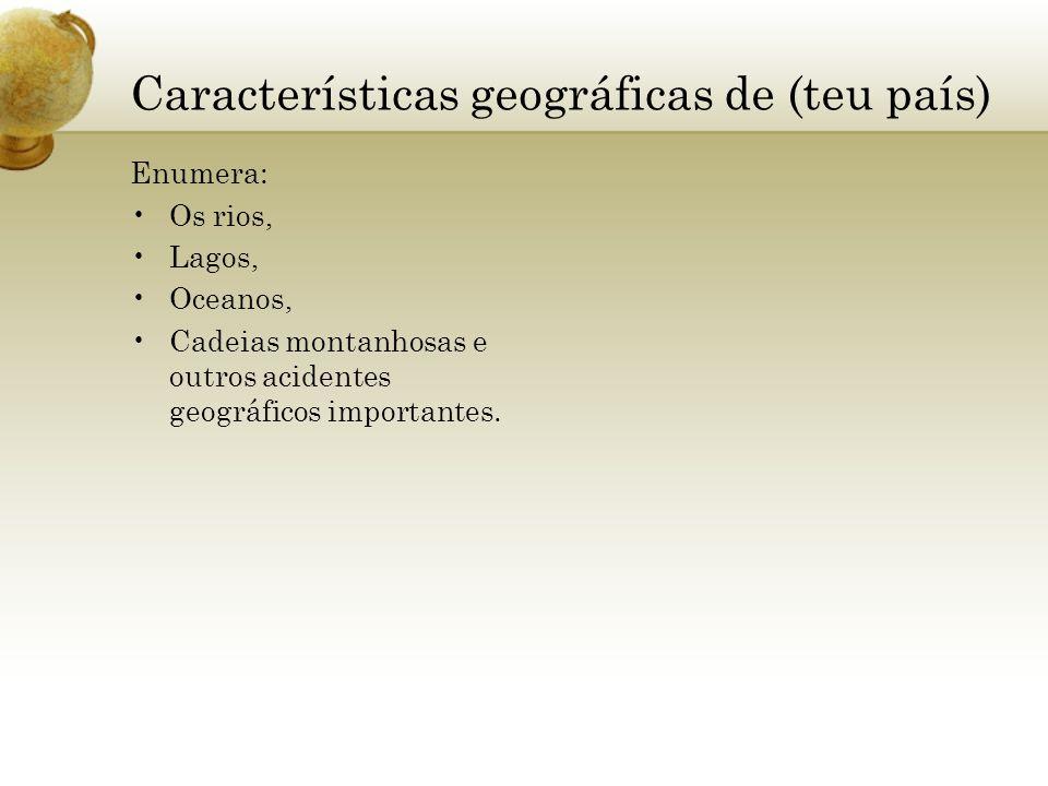 Características geográficas de (teu país) Enumera: Os rios, Lagos, Oceanos, Cadeias montanhosas e outros acidentes geográficos importantes.