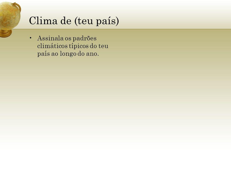 Clima de (teu país) Assinala os padrões climáticos típicos do teu país ao longo do ano.