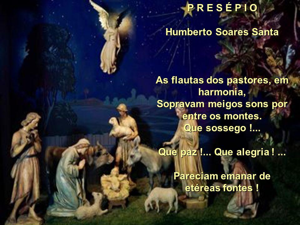 P R E S É P I O Humberto Soares Santa As flautas dos pastores, em harmonia, Sopravam meigos sons por entre os montes.