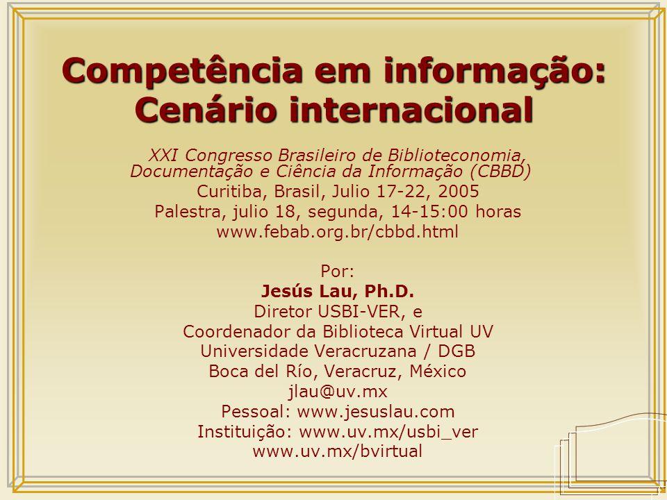 Competência em informação: Cenário internacional XXI Congresso Brasileiro de Biblioteconomia, Documentação e Ciência da Informação (CBBD) Curitiba, Brasil, Julio 17-22, 2005 Palestra, julio 18, segunda, 14-15:00 horas www.febab.org.br/cbbd.html Por: Jesús Lau, Ph.D.