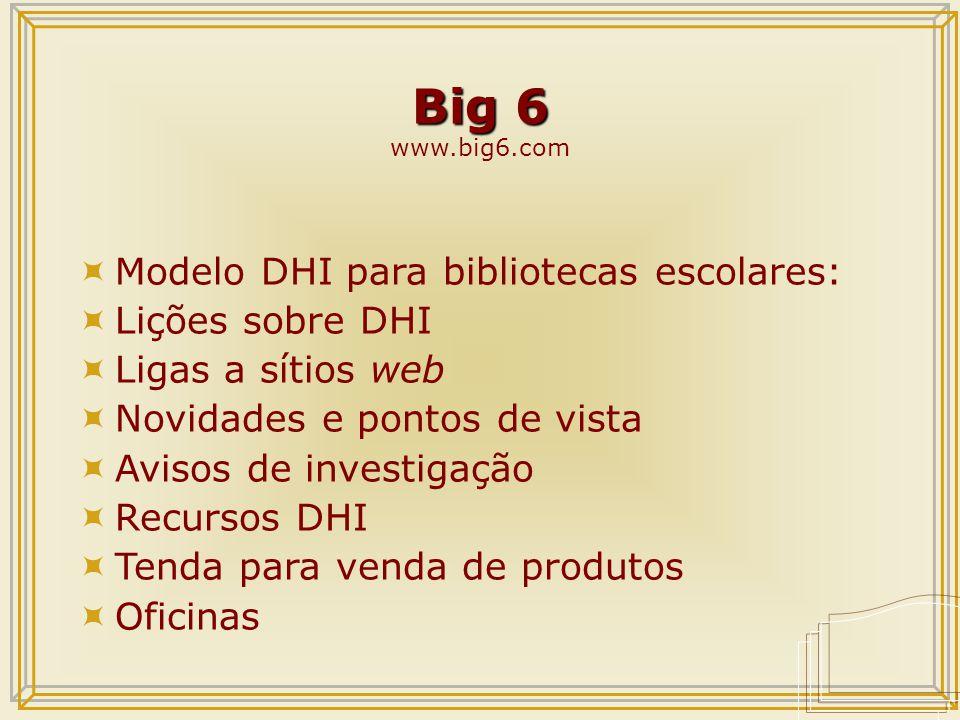 Big 6 Big 6 www.big6.com  Modelo DHI para bibliotecas escolares:  Lições sobre DHI  Ligas a sítios web  Novidades e pontos de vista  Avisos de investigação  Recursos DHI  Tenda para venda de produtos  Oficinas