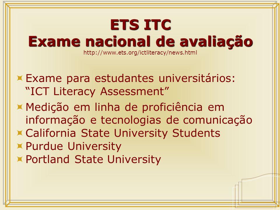 ETS ITC Exame nacional de avaliação ETS ITC Exame nacional de avaliação http://www.ets.org/ictliteracy/news.html  Exame para estudantes universitários: ICT Literacy Assessment  Medição em linha de proficiência em informação e tecnologias de comunicação  California State University Students  Purdue University  Portland State University