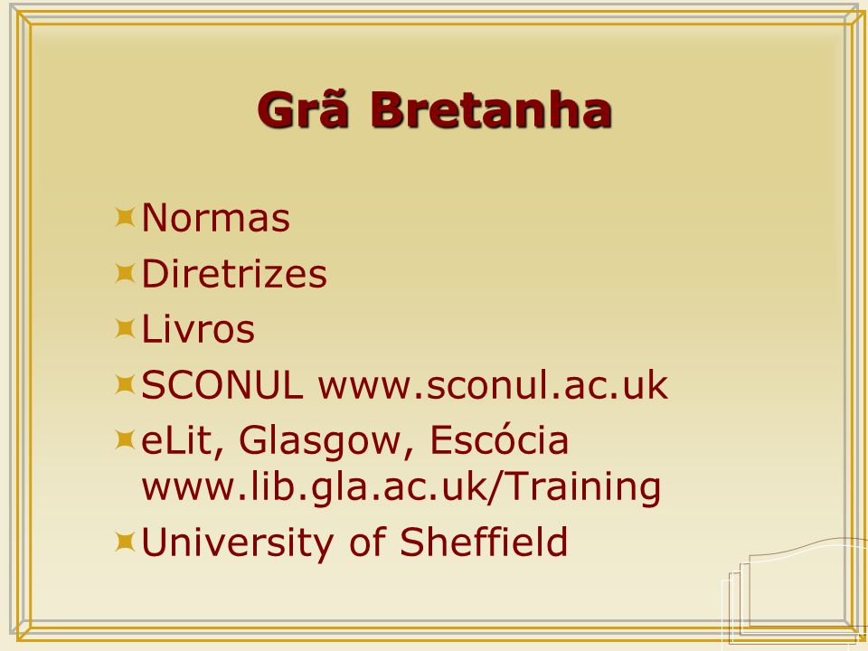 Grã Bretanha  Normas  Diretrizes  Livros  SCONUL www.sconul.ac.uk  eLit, Glasgow, Escócia www.lib.gla.ac.uk/Training  University of Sheffield