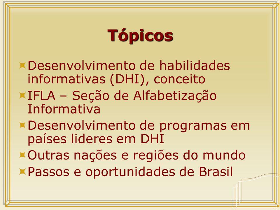 Tópicos  Desenvolvimento de habilidades informativas (DHI), conceito  IFLA – Seção de Alfabetização Informativa  Desenvolvimento de programas em países lideres em DHI  Outras nações e regiões do mundo  Passos e oportunidades de Brasil