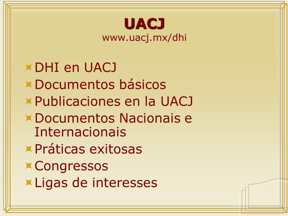 UACJ UACJ www.uacj.mx/dhi  DHI en UACJ  Documentos básicos  Publicaciones en la UACJ  Documentos Nacionais e Internacionais  Práticas exitosas  Congressos  Ligas de interesses