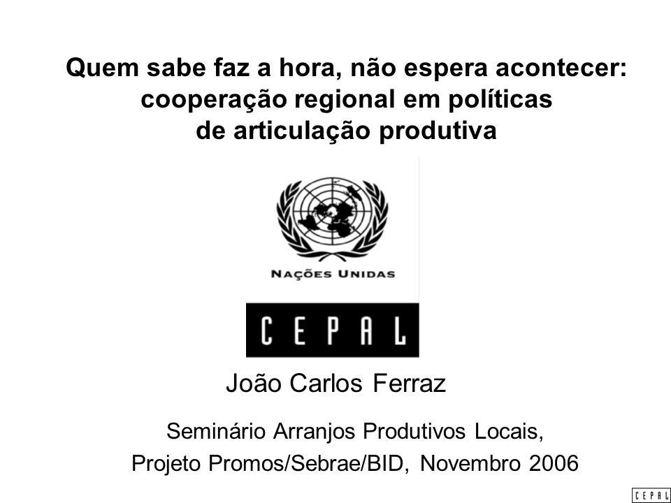 Quem sabe faz a hora, não espera acontecer: cooperação regional em políticas de articulação produtiva Seminário Arranjos Produtivos Locais, Projeto Promos/Sebrae/BID, Novembro 2006 João Carlos Ferraz