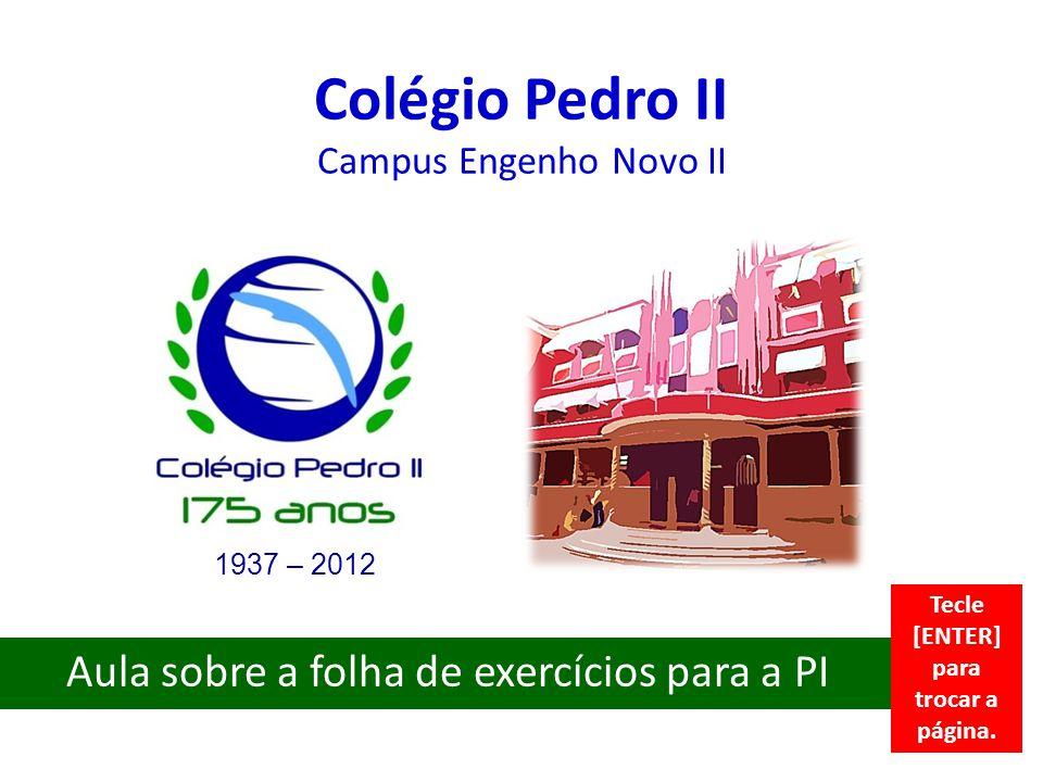 Colégio Pedro II Campus Engenho Novo II Aula sobre a folha de exercícios para a PI 1937 – 2012 Tecle [ENTER] para trocar a página.