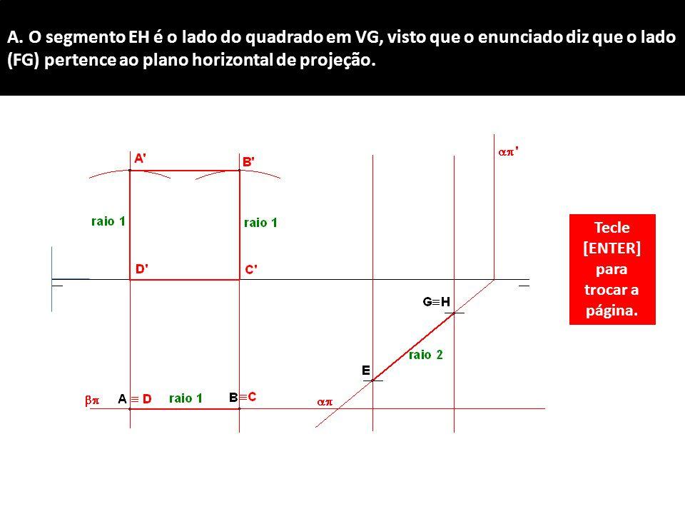 A. O segmento EH é o lado do quadrado em VG, visto que o enunciado diz que o lado (FG) pertence ao plano horizontal de projeção. Tecle [ENTER] para tr