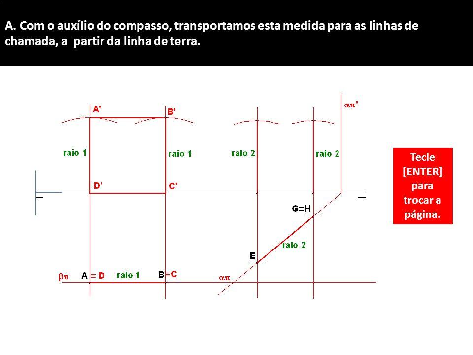 A. Com o auxílio do compasso, transportamos esta medida para as linhas de chamada, a partir da linha de terra. Tecle [ENTER] para trocar a página.
