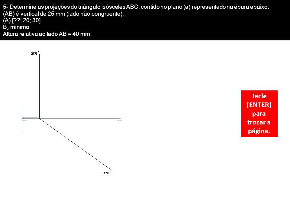 5- Determine as projeções do triângulo isósceles ABC, contido no plano (a) representado na épura abaixo: (AB) é vertical de 25 mm (lado não congruente).
