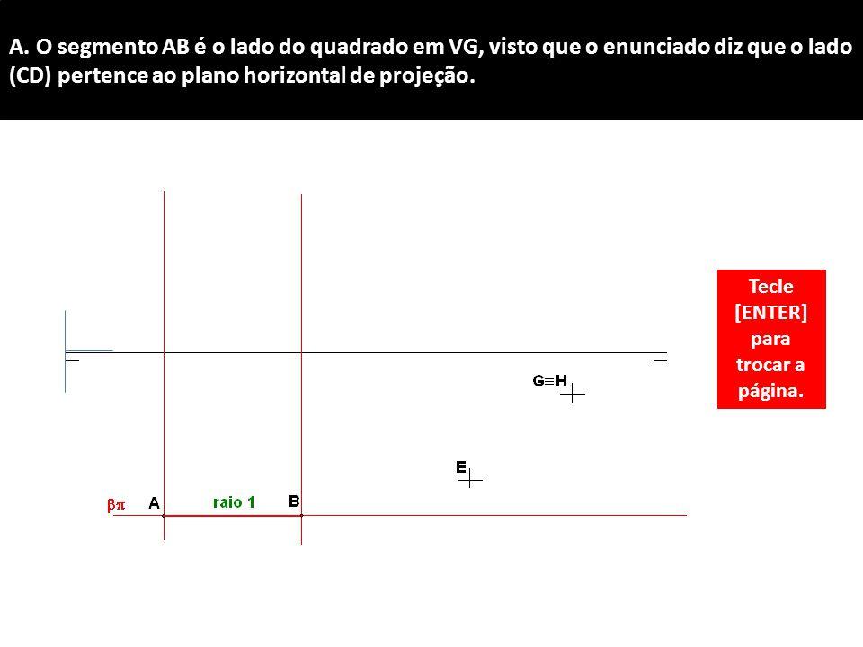 A. O segmento AB é o lado do quadrado em VG, visto que o enunciado diz que o lado (CD) pertence ao plano horizontal de projeção. Tecle [ENTER] para tr
