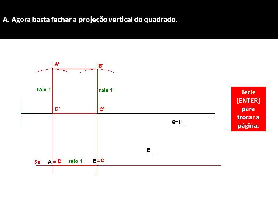 A. Agora basta fechar a projeção vertical do quadrado. Tecle [ENTER] para trocar a página.