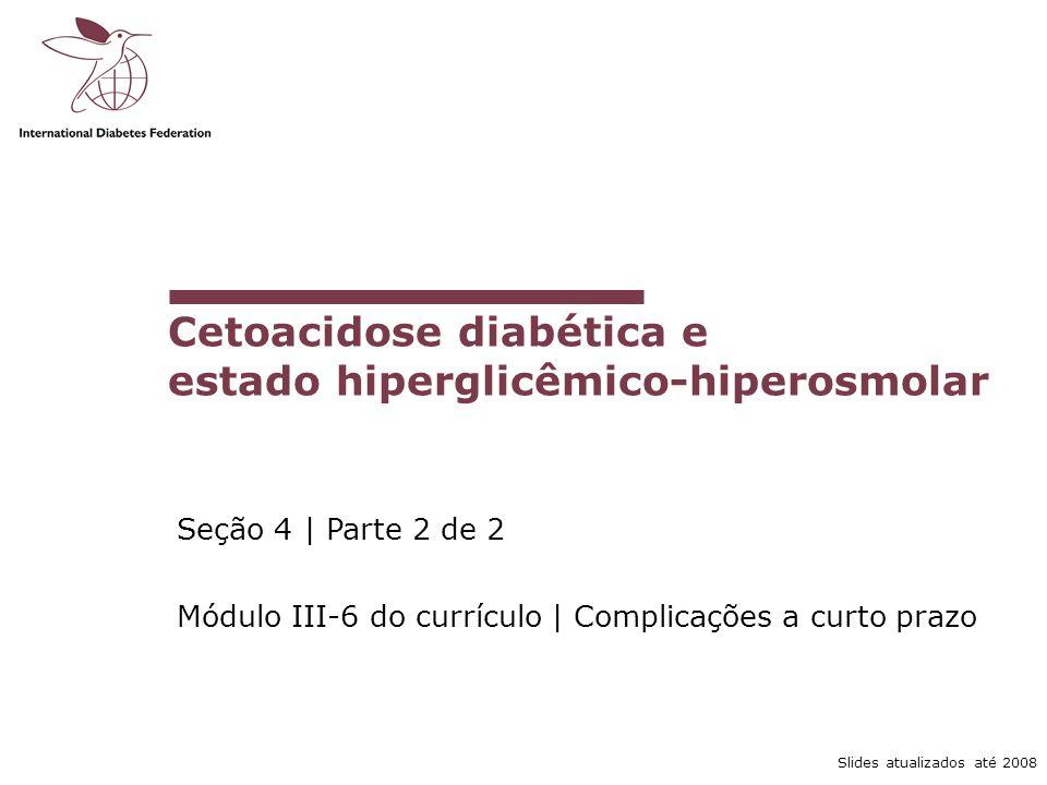 Slides atualizados até 2008 Cetoacidose diabética e estado hiperglicêmico-hiperosmolar Seção 4 | Parte 2 de 2 Módulo III-6 do currículo | Complicações a curto prazo