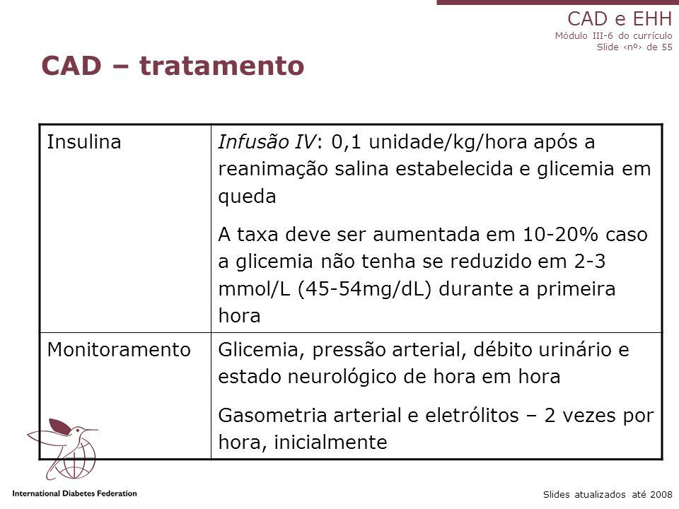 CAD e EHH Módulo III-6 do currículo Slide ‹nº› de 55 Slides atualizados até 2008 CAD – tratamento Insulina Infusão IV: 0,1 unidade/kg/hora após a reanimação salina estabelecida e glicemia em queda A taxa deve ser aumentada em 10-20% caso a glicemia não tenha se reduzido em 2-3 mmol/L (45-54mg/dL) durante a primeira hora MonitoramentoGlicemia, pressão arterial, débito urinário e estado neurológico de hora em hora Gasometria arterial e eletrólitos – 2 vezes por hora, inicialmente