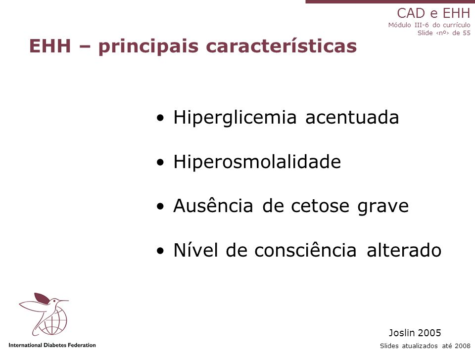 CAD e EHH Módulo III-6 do currículo Slide ‹nº› de 55 Slides atualizados até 2008 EHH – principais características Hiperglicemia acentuada Hiperosmolalidade Ausência de cetose grave Nível de consciência alterado Joslin 2005