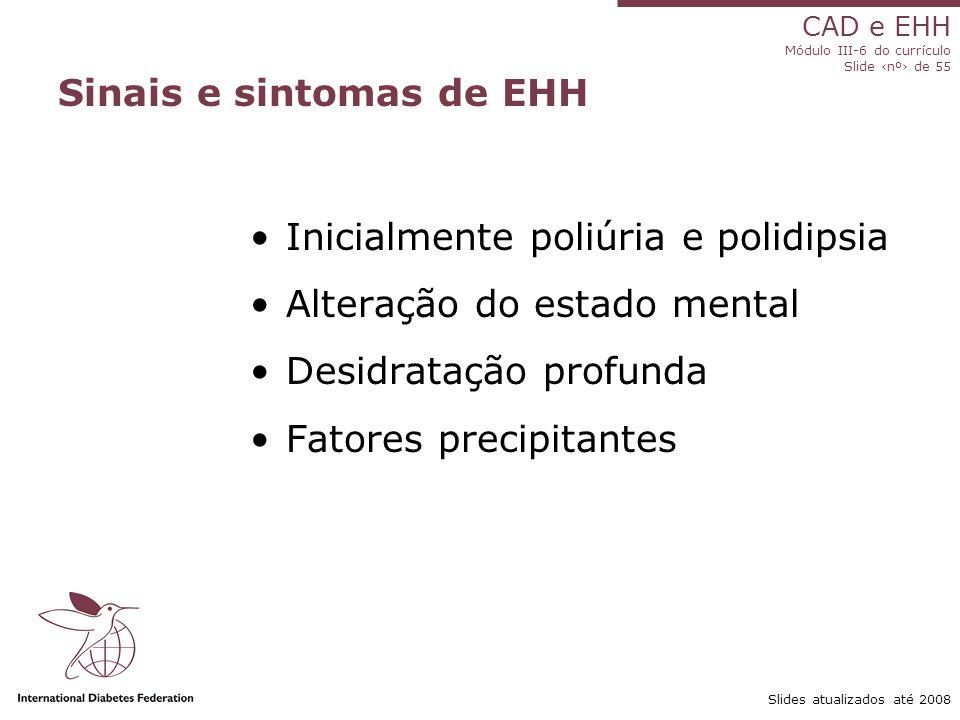 CAD e EHH Módulo III-6 do currículo Slide ‹nº› de 55 Slides atualizados até 2008 Sinais e sintomas de EHH Inicialmente poliúria e polidipsia Alteração do estado mental Desidratação profunda Fatores precipitantes