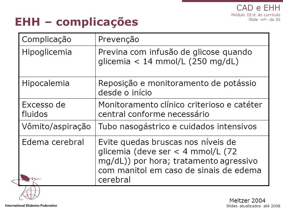 CAD e EHH Módulo III-6 do currículo Slide ‹nº› de 55 Slides atualizados até 2008 EHH – complicações ComplicaçãoPrevenção HipoglicemiaPrevina com infusão de glicose quando glicemia < 14 mmol/L (250 mg/dL) HipocalemiaReposição e monitoramento de potássio desde o início Excesso de fluidos Monitoramento clínico criterioso e catéter central conforme necessário Vômito/aspiraçãoTubo nasogástrico e cuidados intensivos Edema cerebralEvite quedas bruscas nos níveis de glicemia (deve ser < 4 mmol/L (72 mg/dL)) por hora; tratamento agressivo com manitol em caso de sinais de edema cerebral Meltzer 2004