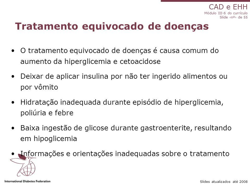 CAD e EHH Módulo III-6 do currículo Slide ‹nº› de 55 Slides atualizados até 2008 Tratamento equivocado de doenças O tratamento equivocado de doenças é causa comum do aumento da hiperglicemia e cetoacidose Deixar de aplicar insulina por não ter ingerido alimentos ou por vômito Hidratação inadequada durante episódio de hiperglicemia, poliúria e febre Baixa ingestão de glicose durante gastroenterite, resultando em hipoglicemia Informações e orientações inadequadas sobre o tratamento