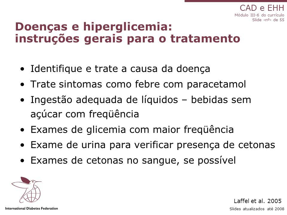 CAD e EHH Módulo III-6 do currículo Slide ‹nº› de 55 Slides atualizados até 2008 Doenças e hiperglicemia: instruções gerais para o tratamento Identifique e trate a causa da doença Trate sintomas como febre com paracetamol Ingestão adequada de líquidos – bebidas sem açúcar com freqüência Exames de glicemia com maior freqüência Exame de urina para verificar presença de cetonas Exames de cetonas no sangue, se possível Laffel et al.