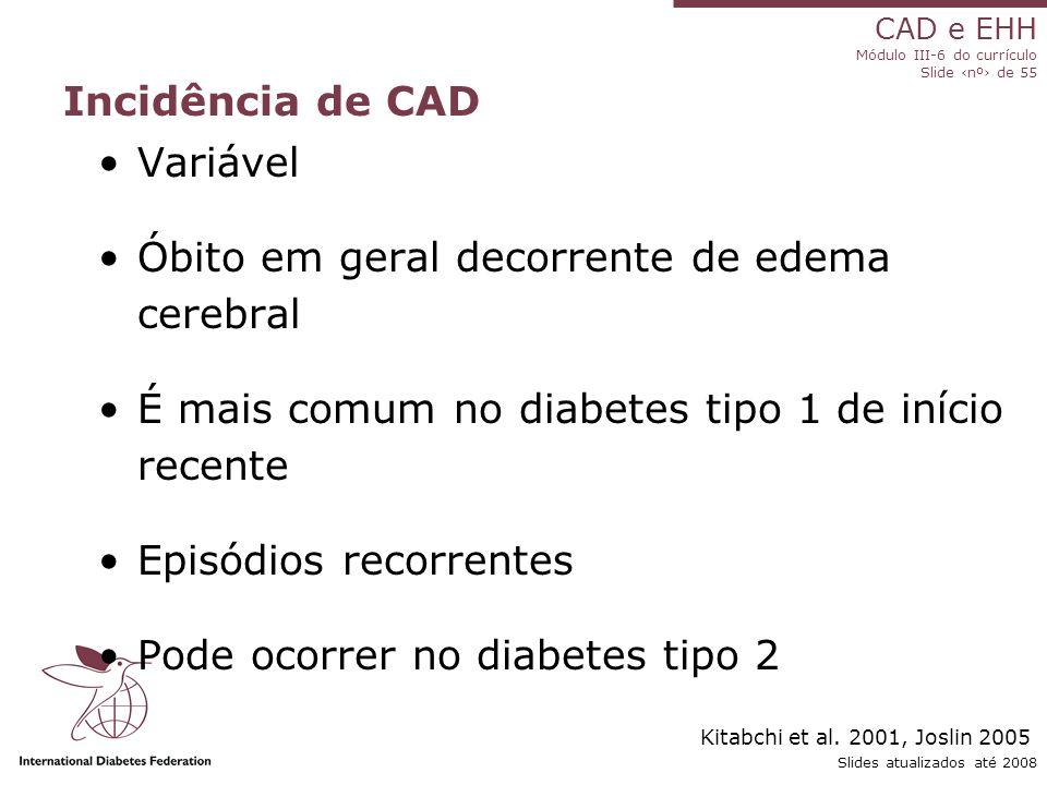 CAD e EHH Módulo III-6 do currículo Slide ‹nº› de 55 Slides atualizados até 2008 Incidência de CAD Variável Óbito em geral decorrente de edema cerebral É mais comum no diabetes tipo 1 de início recente Episódios recorrentes Pode ocorrer no diabetes tipo 2 Kitabchi et al.