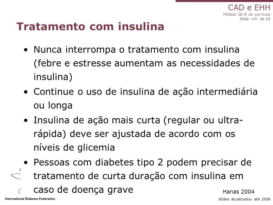 CAD e EHH Módulo III-6 do currículo Slide ‹nº› de 55 Slides atualizados até 2008 Tratamento com insulina Nunca interrompa o tratamento com insulina (febre e estresse aumentam as necessidades de insulina) Continue o uso de insulina de ação intermediária ou longa Insulina de ação mais curta (regular ou ultra- rápida) deve ser ajustada de acordo com os níveis de glicemia Pessoas com diabetes tipo 2 podem precisar de tratamento de curta duração com insulina em caso de doença grave Hanas 2004