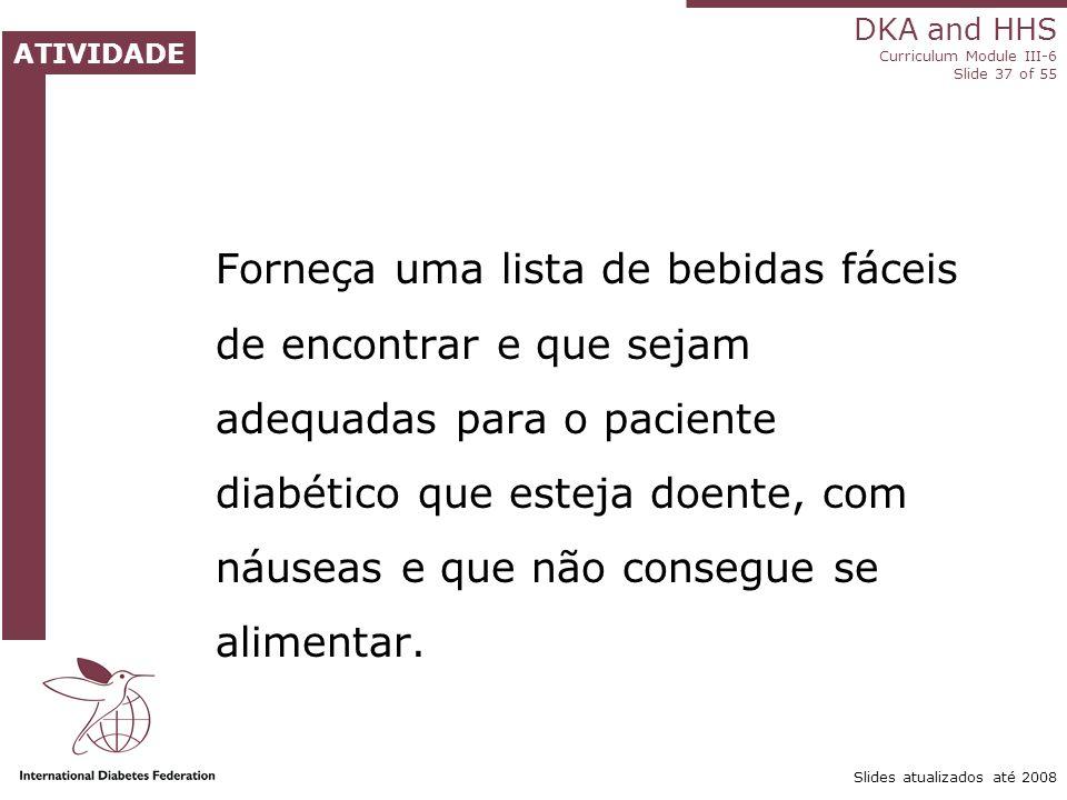 DKA and HHS Curriculum Module III-6 Slide 37 of 55 ATIVIDADE Slides atualizados até 2008 Forneça uma lista de bebidas fáceis de encontrar e que sejam adequadas para o paciente diabético que esteja doente, com náuseas e que não consegue se alimentar.
