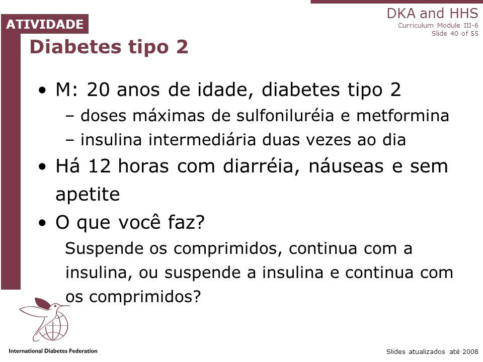DKA and HHS Curriculum Module III-6 Slide 40 of 55 ATIVIDADE Slides atualizados até 2008 Diabetes tipo 2 M: 20 anos de idade, diabetes tipo 2 – doses máximas de sulfoniluréia e metformina – insulina intermediária duas vezes ao dia Há 12 horas com diarréia, náuseas e sem apetite O que você faz.