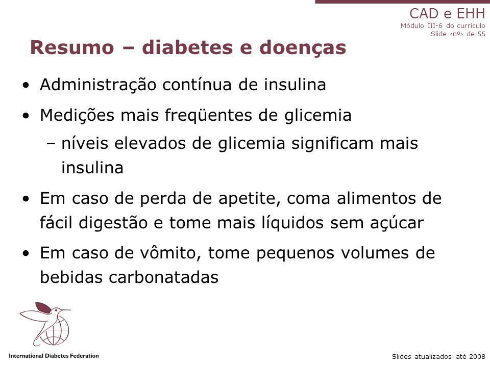 CAD e EHH Módulo III-6 do currículo Slide ‹nº› de 55 Slides atualizados até 2008 Resumo – diabetes e doenças Administração contínua de insulina Medições mais freqüentes de glicemia –níveis elevados de glicemia significam mais insulina Em caso de perda de apetite, coma alimentos de fácil digestão e tome mais líquidos sem açúcar Em caso de vômito, tome pequenos volumes de bebidas carbonatadas