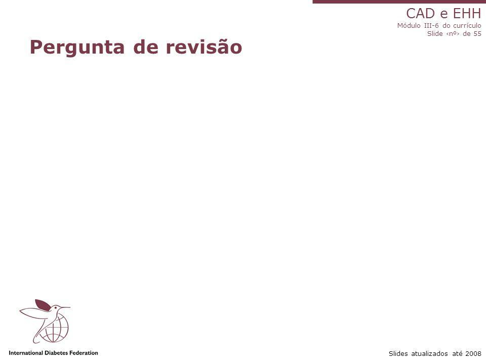 CAD e EHH Módulo III-6 do currículo Slide ‹nº› de 55 Slides atualizados até 2008 Pergunta de revisão