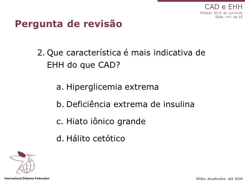 CAD e EHH Módulo III-6 do currículo Slide ‹nº› de 55 Slides atualizados até 2008 Pergunta de revisão 2.Que característica é mais indicativa de EHH do que CAD.