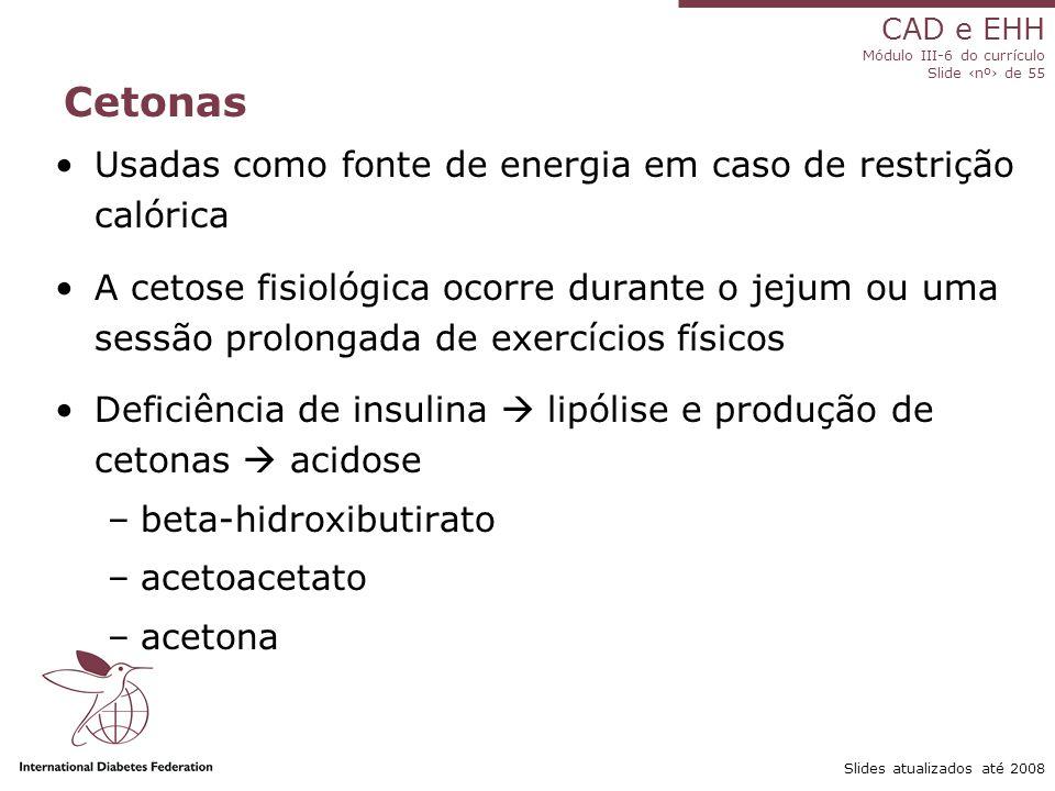 CAD e EHH Módulo III-6 do currículo Slide ‹nº› de 55 Slides atualizados até 2008 Cetonas Usadas como fonte de energia em caso de restrição calórica A cetose fisiológica ocorre durante o jejum ou uma sessão prolongada de exercícios físicos Deficiência de insulina  lipólise e produção de cetonas  acidose –beta-hidroxibutirato –acetoacetato –acetona