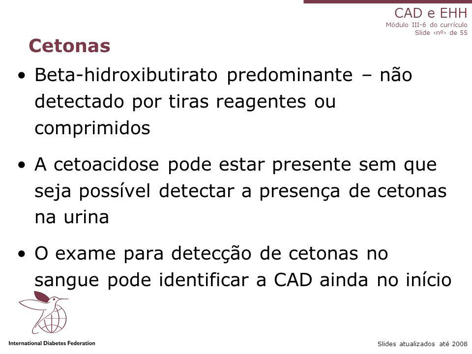 CAD e EHH Módulo III-6 do currículo Slide ‹nº› de 55 Slides atualizados até 2008 Cetonas Beta-hidroxibutirato predominante – não detectado por tiras reagentes ou comprimidos A cetoacidose pode estar presente sem que seja possível detectar a presença de cetonas na urina O exame para detecção de cetonas no sangue pode identificar a CAD ainda no início