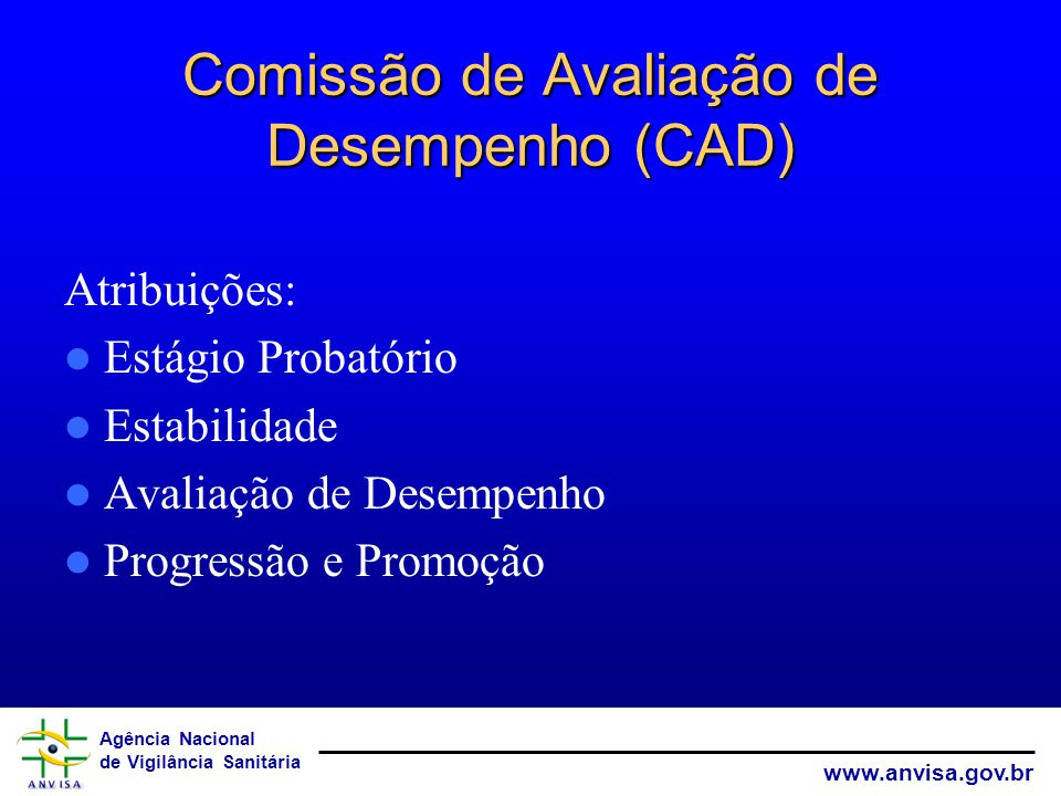 Agência Nacional de Vigilância Sanitária www.anvisa.gov.br Comissão de Avaliação de Desempenho (CAD) Atribuições: Estágio Probatório Estabilidade Avaliação de Desempenho Progressão e Promoção